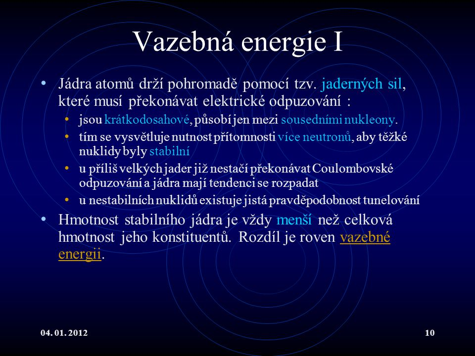 04. 01. 201210 Vazebná energie I Jádra atomů drží pohromadě pomocí tzv. jaderných sil, které musí překonávat elektrické odpuzování : jsou krátkodosaho