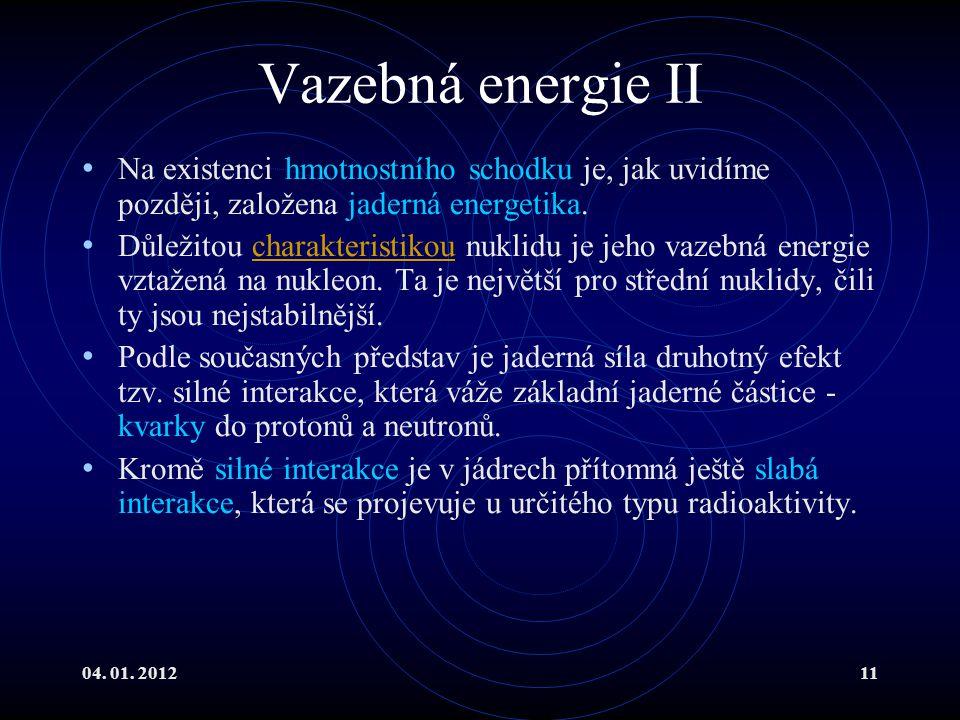 04. 01. 201211 Vazebná energie II Na existenci hmotnostního schodku je, jak uvidíme později, založena jaderná energetika. Důležitou charakteristikou n