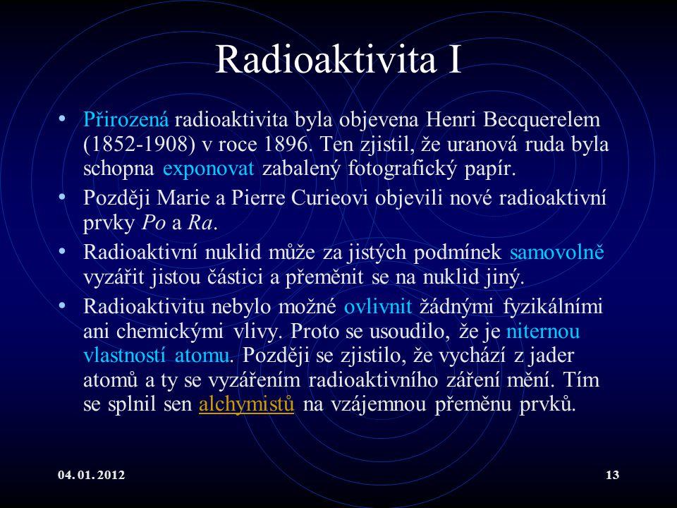 04. 01. 201213 Radioaktivita I Přirozená radioaktivita byla objevena Henri Becquerelem (1852-1908) v roce 1896. Ten zjistil, že uranová ruda byla scho