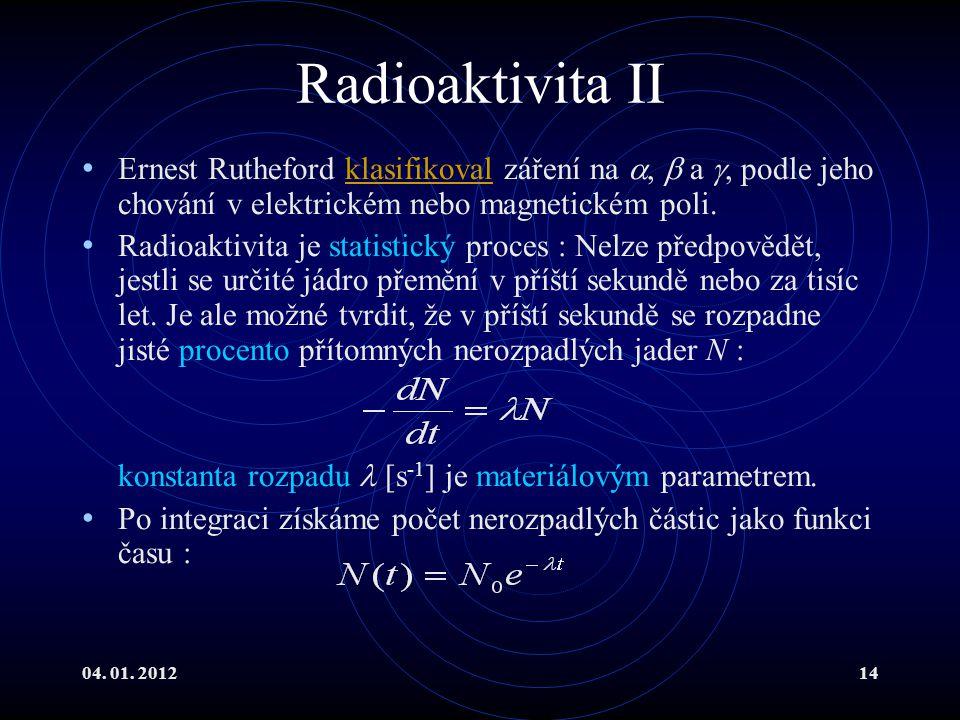 04. 01. 201214 Radioaktivita II Ernest Rutheford klasifikoval záření na ,  a , podle jeho chování v elektrickém nebo magnetickém poli.klasifikoval