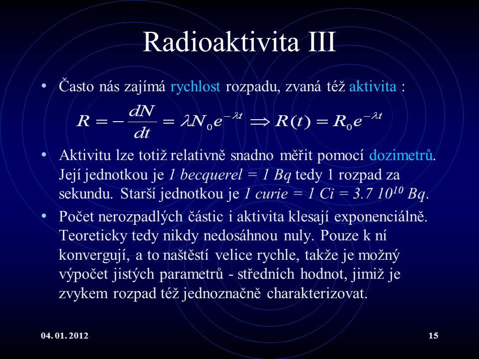 04. 01. 201215 Radioaktivita III Často nás zajímá rychlost rozpadu, zvaná též aktivita : Aktivitu lze totiž relativně snadno měřit pomocí dozimetrů. J