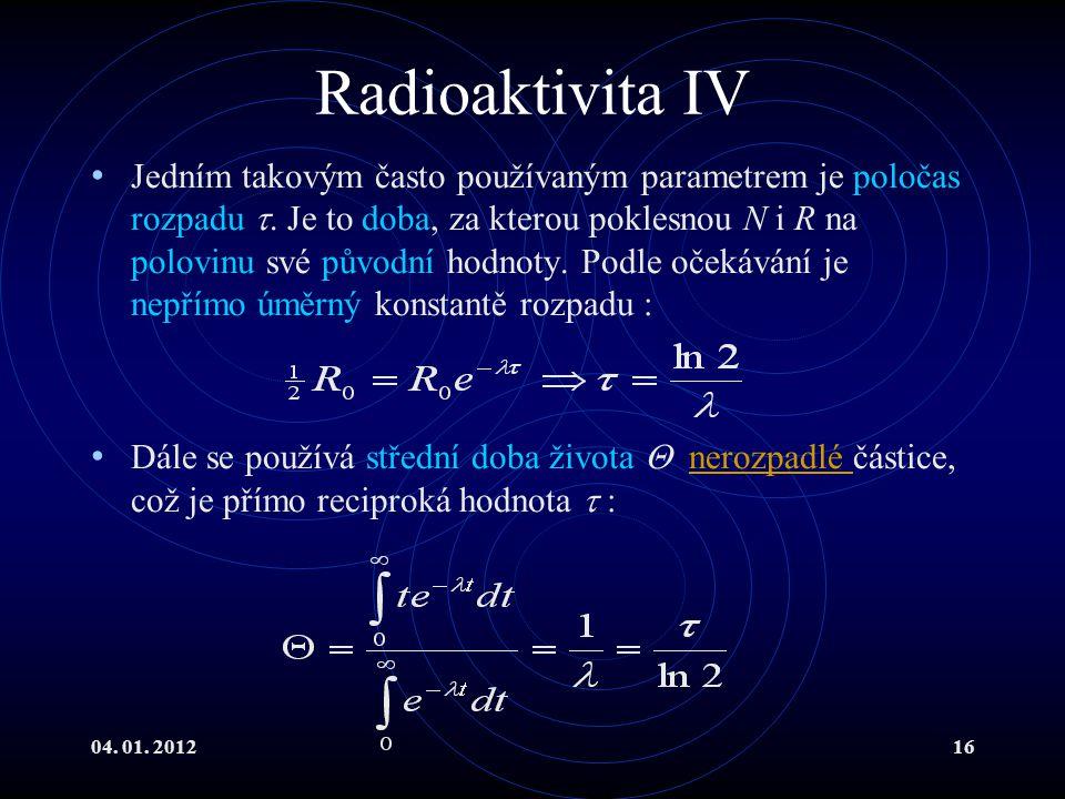 04. 01. 201216 Radioaktivita IV Jedním takovým často používaným parametrem je poločas rozpadu . Je to doba, za kterou poklesnou N i R na polovinu své