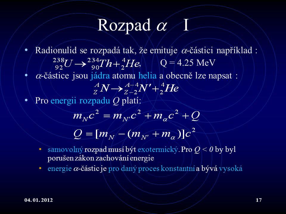 04. 01. 201217 Rozpad  I Radionulid se rozpadá tak, že emituje  -částici například :, Q = 4.25 MeV  -částice jsou jádra atomu helia a obecně lze na