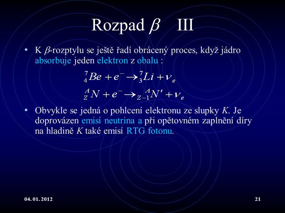 04. 01. 201221 Rozpad  III K  -rozptylu se ještě řadí obrácený proces, když jádro absorbuje jeden elektron z obalu : Obvykle se jedná o pohlcení ele