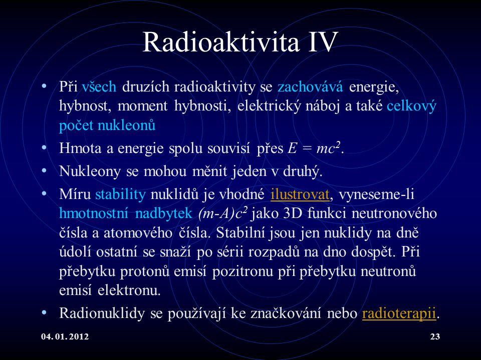 04. 01. 201223 Radioaktivita IV Při všech druzích radioaktivity se zachovává energie, hybnost, moment hybnosti, elektrický náboj a také celkový počet