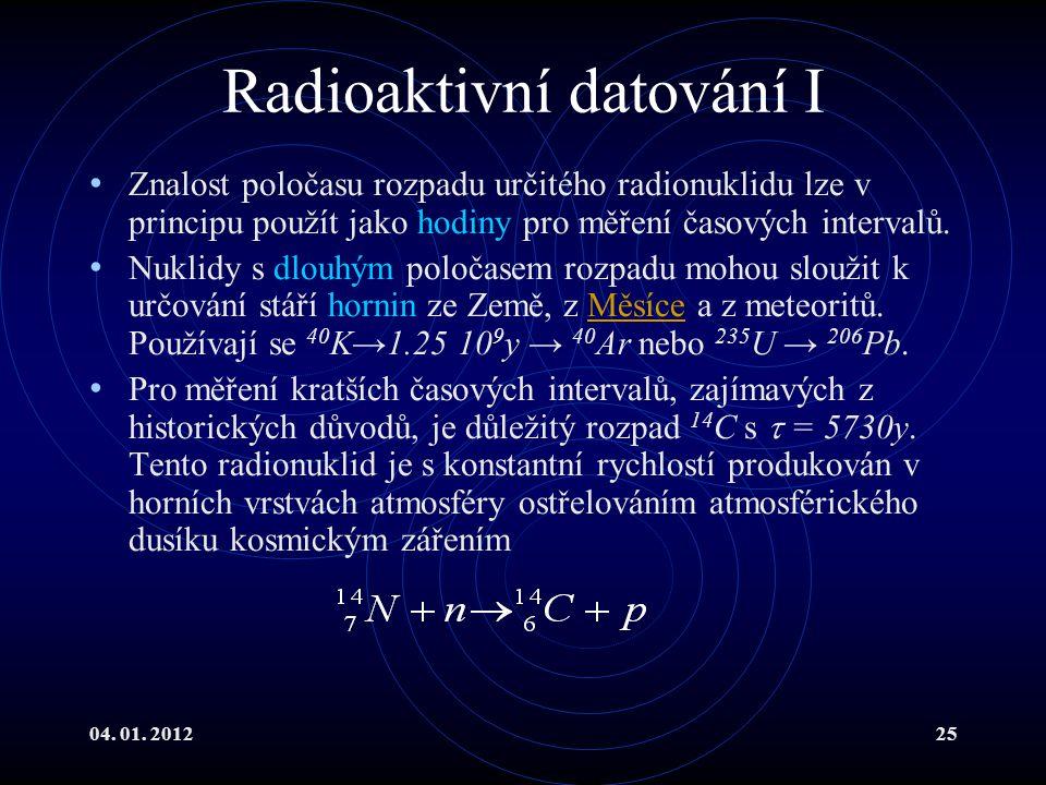 04. 01. 201225 Radioaktivní datování I Znalost poločasu rozpadu určitého radionuklidu lze v principu použít jako hodiny pro měření časových intervalů.