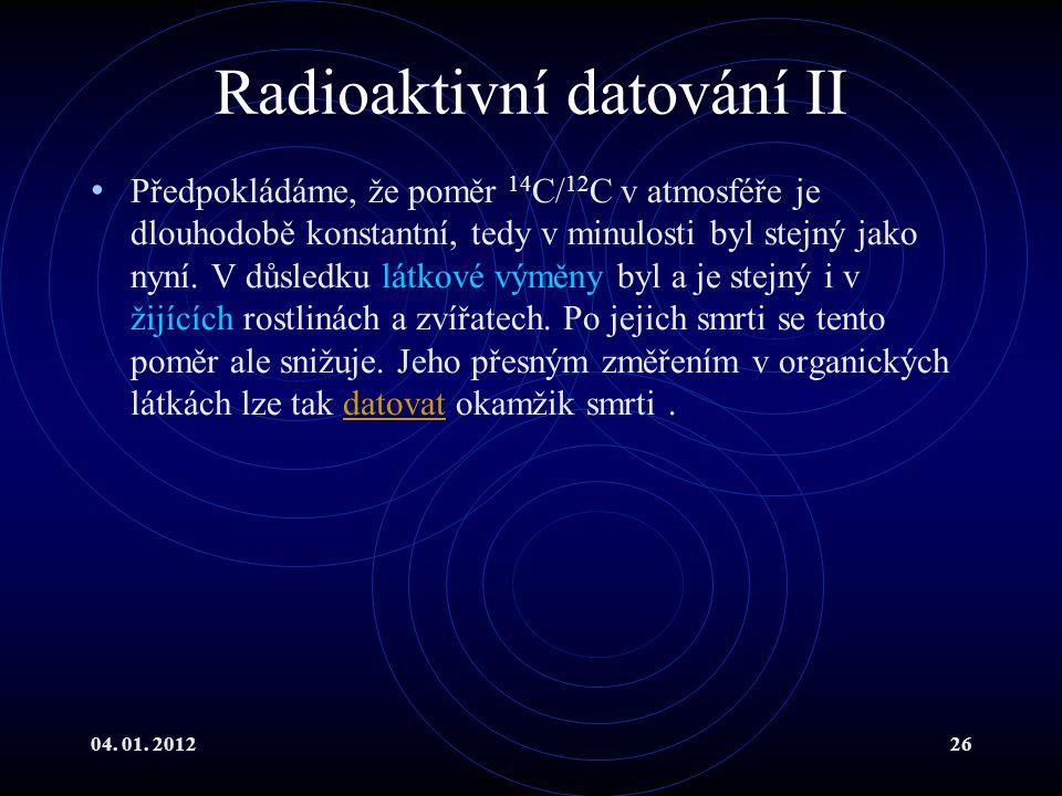 04. 01. 201226 Radioaktivní datování II Předpokládáme, že poměr 14 C/ 12 C v atmosféře je dlouhodobě konstantní, tedy v minulosti byl stejný jako nyní