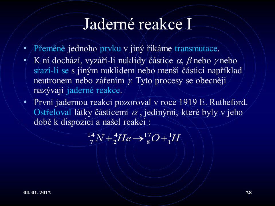 04. 01. 201228 Jaderné reakce I Přeměně jednoho prvku v jiný říkáme transmutace. K ní dochází, vyzáří-li nuklidy částice ,  nebo  nebo srazí-li se