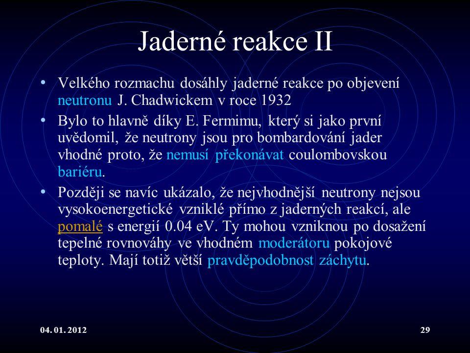 04. 01. 201229 Jaderné reakce II Velkého rozmachu dosáhly jaderné reakce po objevení neutronu J. Chadwickem v roce 1932 Bylo to hlavně díky E. Fermimu