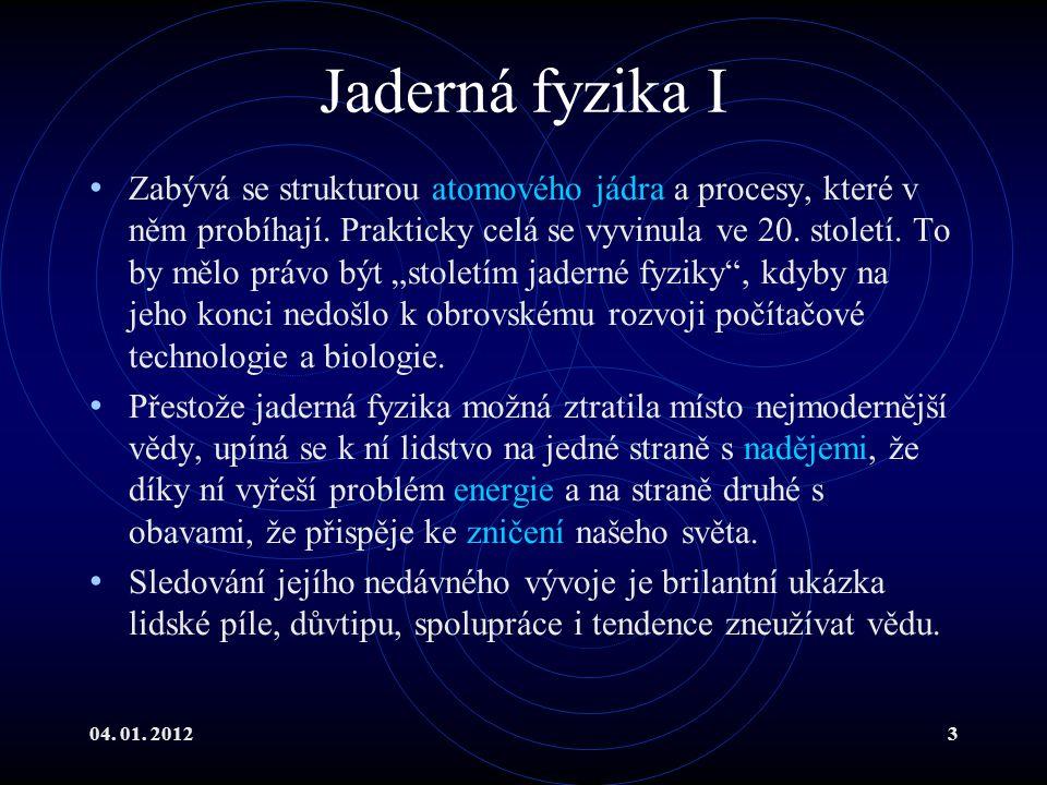 04. 01. 20123 Jaderná fyzika I Zabývá se strukturou atomového jádra a procesy, které v něm probíhají. Prakticky celá se vyvinula ve 20. století. To by