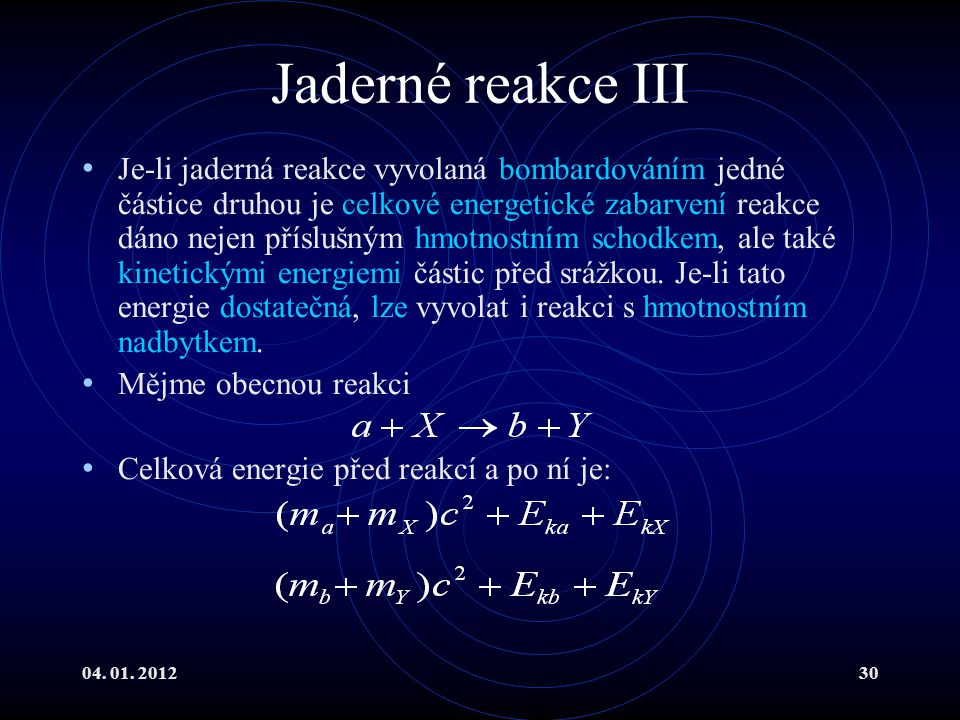 04. 01. 201230 Jaderné reakce III Je-li jaderná reakce vyvolaná bombardováním jedné částice druhou je celkové energetické zabarvení reakce dáno nejen