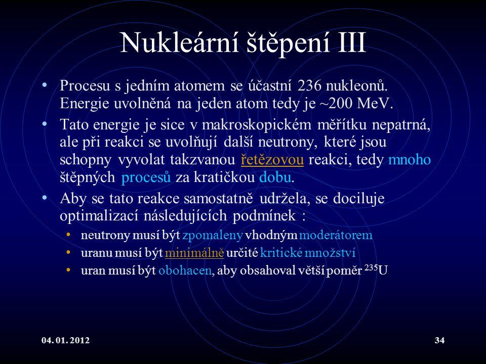 04. 01. 201234 Nukleární štěpení III Procesu s jedním atomem se účastní 236 nukleonů. Energie uvolněná na jeden atom tedy je ~200 MeV. Tato energie je