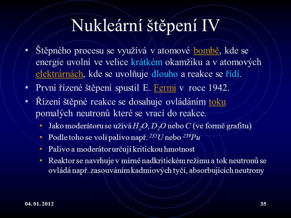 04. 01. 201235 Nukleární štěpení IV Štěpného procesu se využívá v atomové bombě, kde se energie uvolní ve velice krátkém okamžiku a v atomových elektr