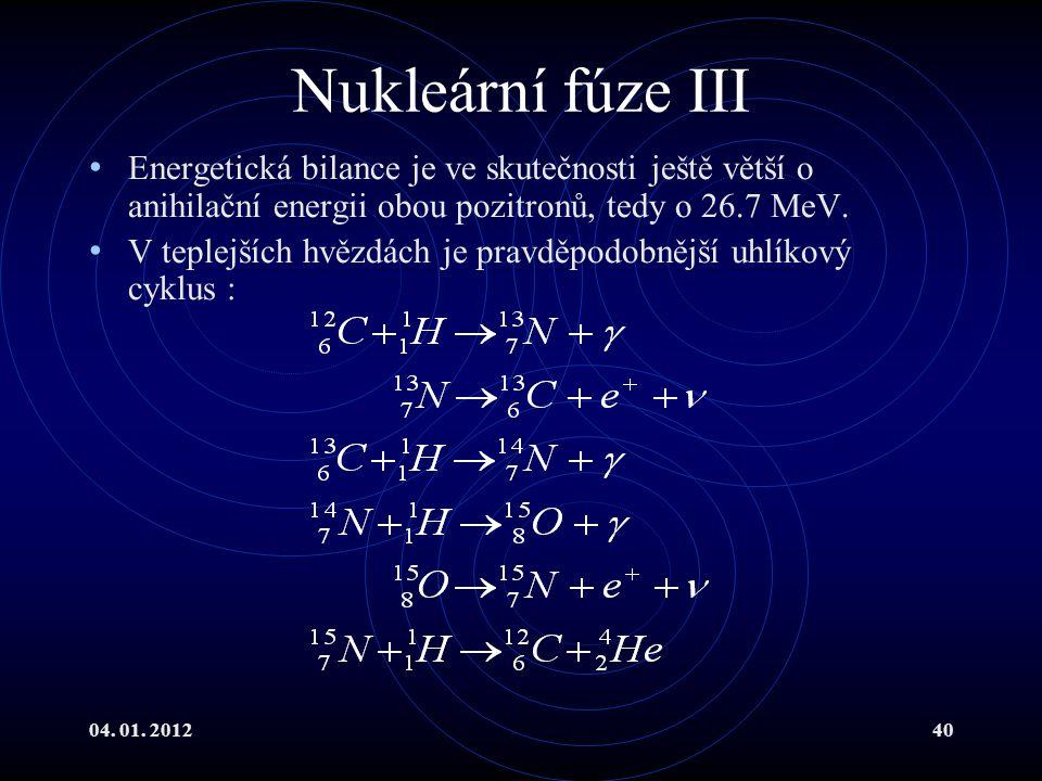 04. 01. 201240 Nukleární fúze III Energetická bilance je ve skutečnosti ještě větší o anihilační energii obou pozitronů, tedy o 26.7 MeV. V teplejších
