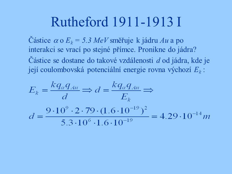 Rutheford 1911-1913 I Částice se dostane do takové vzdálenosti d od jádra, kde je její coulombovská potenciální energie rovna výchozí E k : Částice 