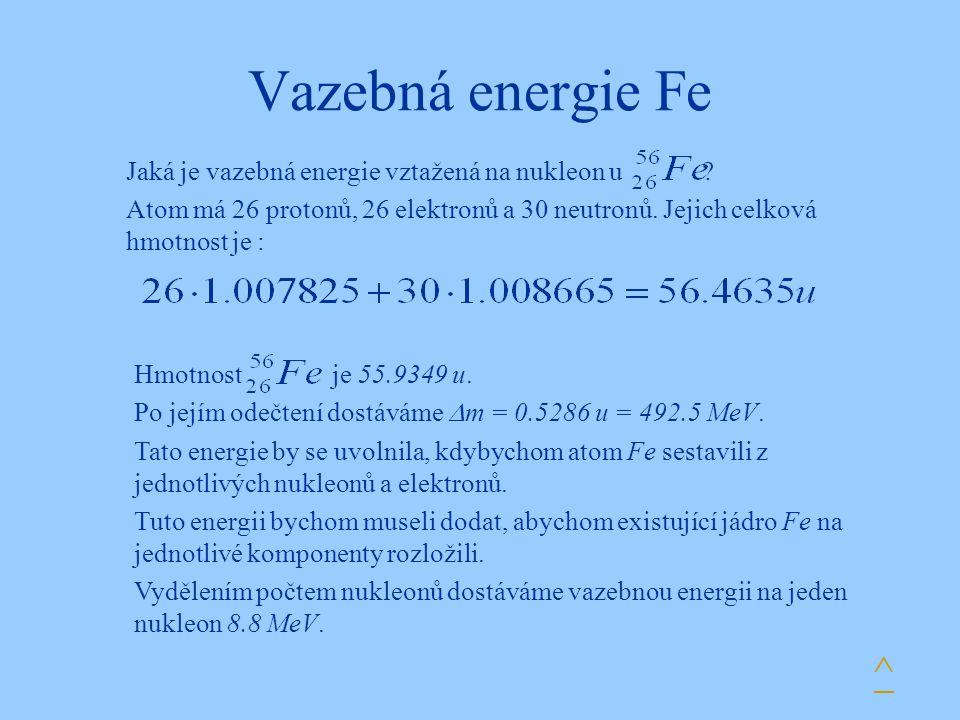 Vazebná energie Fe ^ Jaká je vazebná energie vztažená na nukleon u ? Atom má 26 protonů, 26 elektronů a 30 neutronů. Jejich celková hmotnost je : Hmot