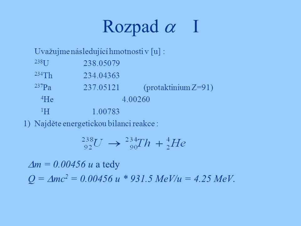 Rozpad  I Uvažujme následující hmotnosti v [u] : 238 U238.05079 234 Th234.04363 237 Pa237.05121(protaktinium Z=91) 4 He 4.00260 1 H 1.00783 1)Najděte
