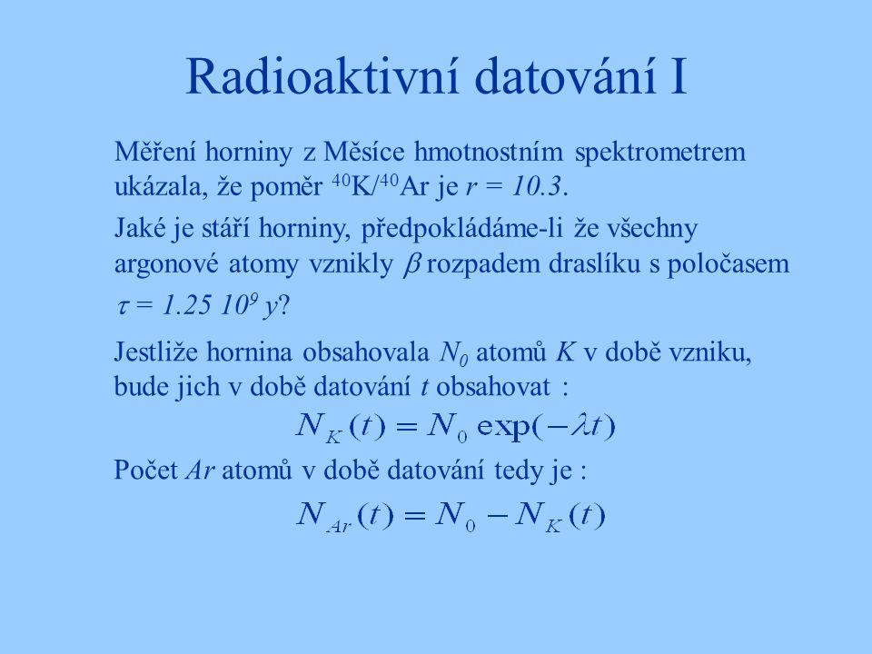 Radioaktivní datování I Měření horniny z Měsíce hmotnostním spektrometrem ukázala, že poměr 40 K/ 40 Ar je r = 10.3. Jaké je stáří horniny, předpoklád