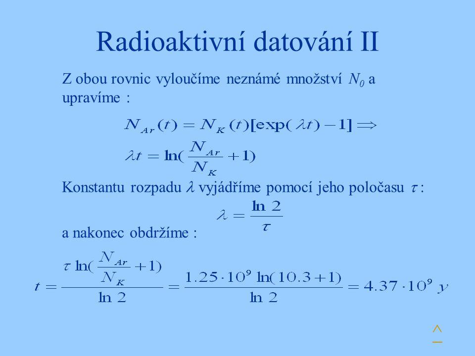 Radioaktivní datování II ^ Z obou rovnic vyloučíme neznámé množství N 0 a upravíme : Konstantu rozpadu vyjádříme pomocí jeho poločasu  : a nakonec ob