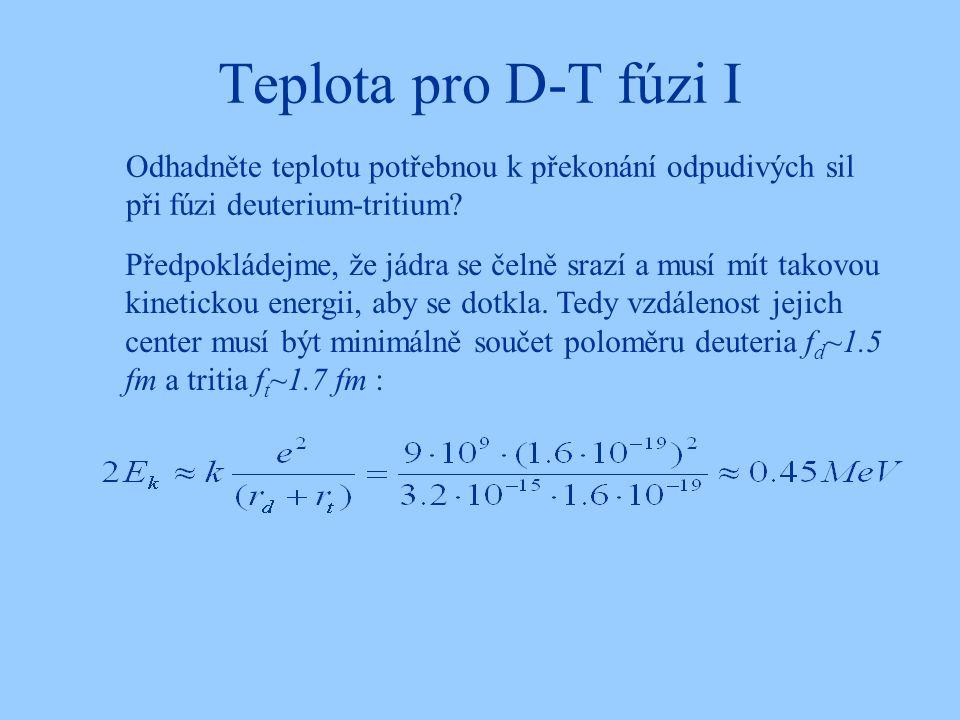 Teplota pro D-T fúzi I Odhadněte teplotu potřebnou k překonání odpudivých sil při fúzi deuterium-tritium? Předpokládejme, že jádra se čelně srazí a mu
