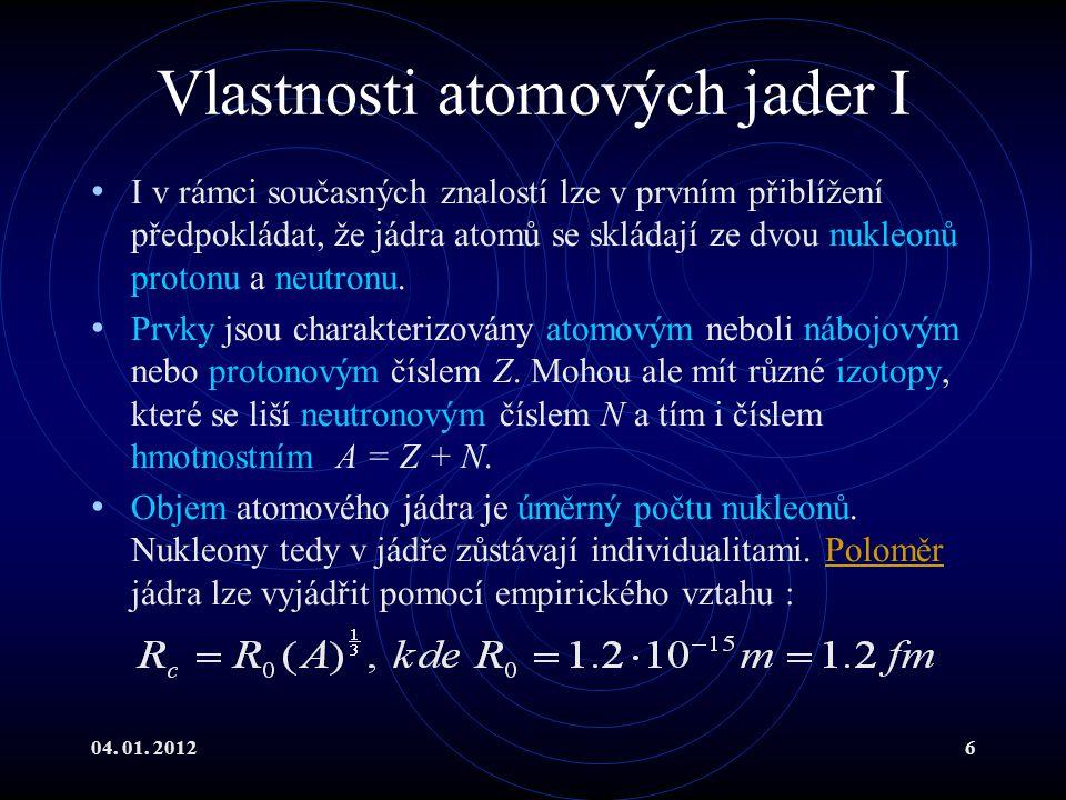04. 01. 20126 Vlastnosti atomových jader I I v rámci současných znalostí lze v prvním přiblížení předpokládat, že jádra atomů se skládají ze dvou nukl