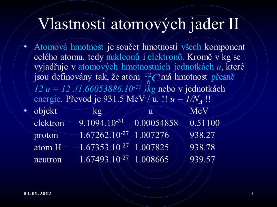 04. 01. 20127 Vlastnosti atomových jader II Atomová hmotnost je součet hmotností všech komponent celého atomu, tedy nukleonů i elektronů. Kromě v kg s