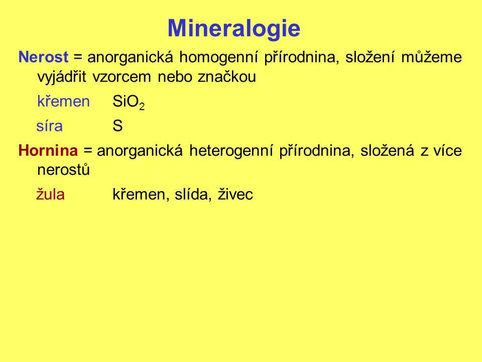 Mineralogie Nerost = anorganická homogenní přírodnina, složení můžeme vyjádřit vzorcem nebo značkou křemenSiO 2 síraS Hornina = anorganická heterogenní přírodnina, složená z více nerostů žulakřemen, slída, živec
