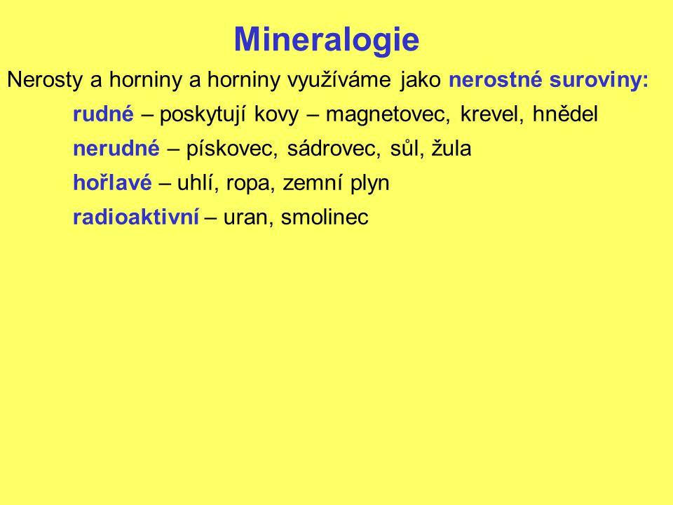 Mineralogie Nerosty a horniny a horniny využíváme jako nerostné suroviny: rudné – poskytují kovy – magnetovec, krevel, hnědel nerudné – pískovec, sádrovec, sůl, žula hořlavé – uhlí, ropa, zemní plyn radioaktivní – uran, smolinec