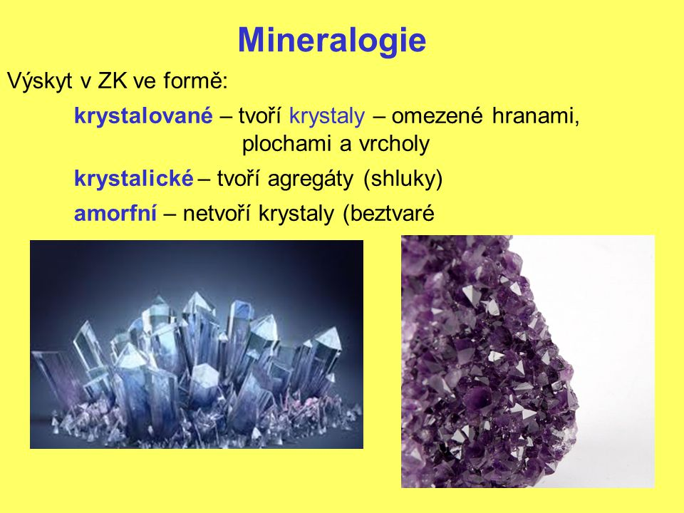 Mineralogie Výskyt v ZK ve formě: krystalované – tvoří krystaly – omezené hranami, plochami a vrcholy krystalické – tvoří agregáty (shluky) amorfní – netvoří krystaly (beztvaré