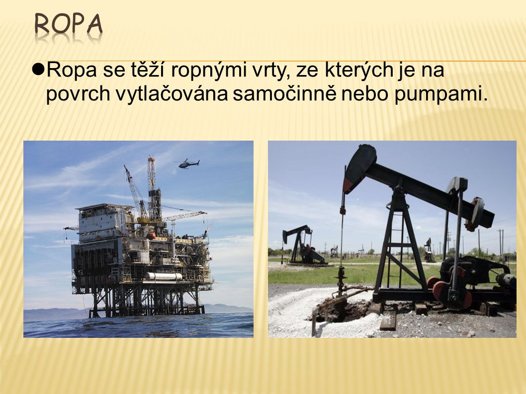 Ropa se těží ropnými vrty, ze kterých je na povrch vytlačována samočinně nebo pumpami.