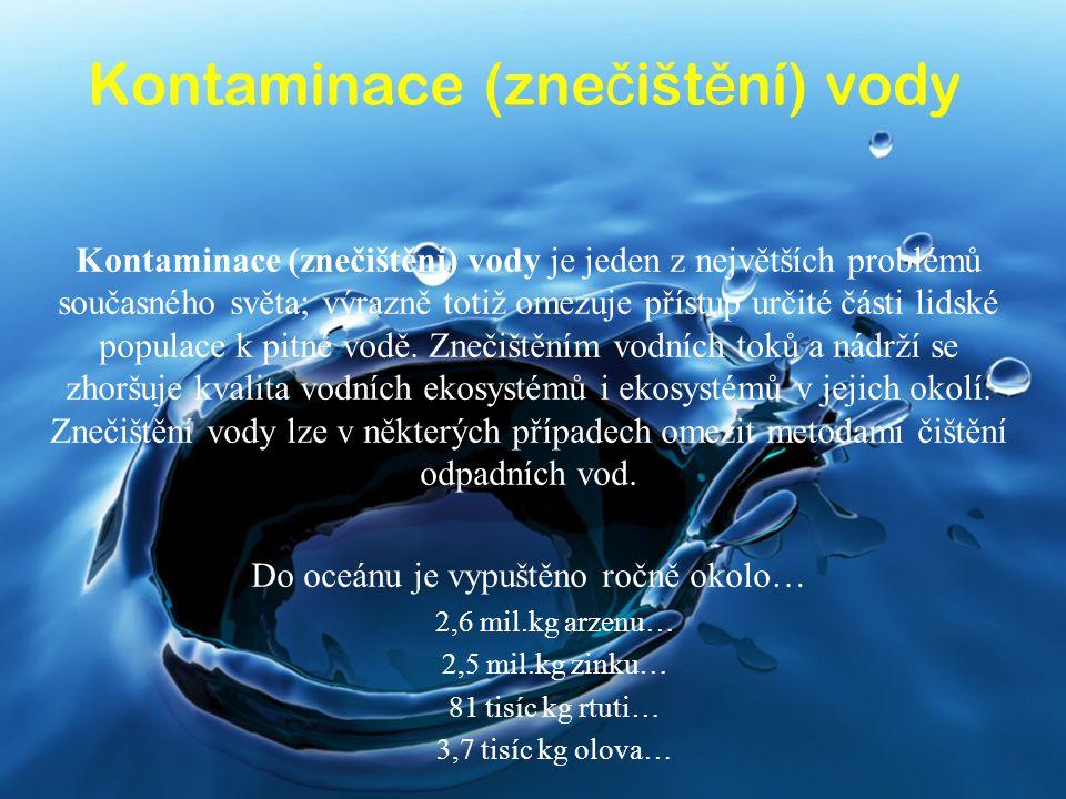 Kontaminace (zne č išt ě ní) vody Kontaminace (znečištění) vody je jeden z největších problémů současného světa; výrazně totiž omezuje přístup určité