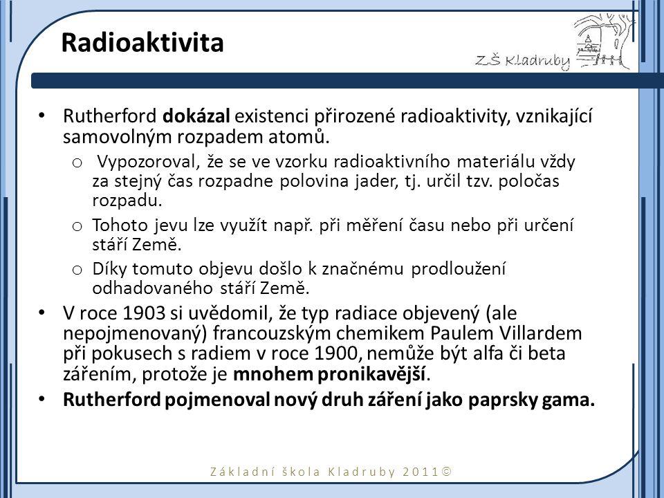 Základní škola Kladruby 2011  Radioaktivita Rutherford dokázal existenci přirozené radioaktivity, vznikající samovolným rozpadem atomů.