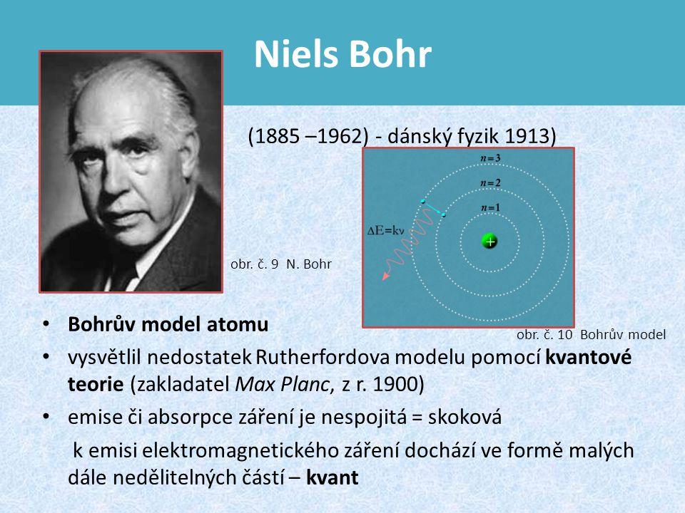 Niels Bohr (1885 –1962) - dánský fyzik 1913) Bohrův model atomu vysvětlil nedostatek Rutherfordova modelu pomocí kvantové teorie (zakladatel Max Planc, z r.