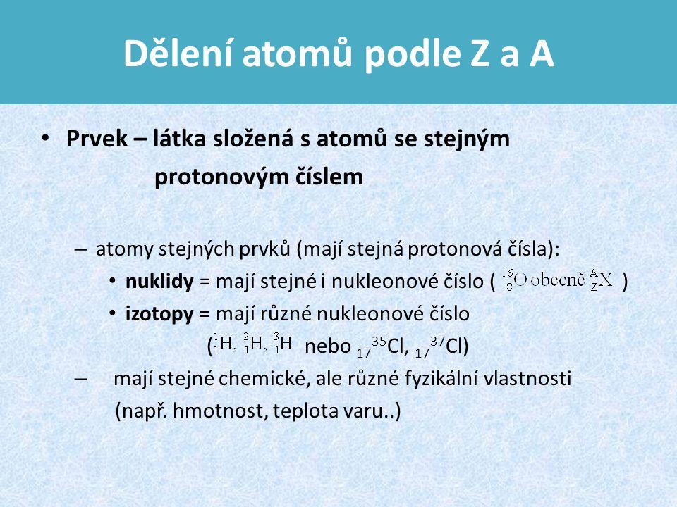 Dělení atomů podle Z a A Prvek – látka složená s atomů se stejným protonovým číslem – atomy stejných prvků (mají stejná protonová čísla): nuklidy = mají stejné i nukleonové číslo ( ) izotopy = mají různé nukleonové číslo ( nebo 17 35 Cl, 17 37 Cl) – mají stejné chemické, ale různé fyzikální vlastnosti (např.