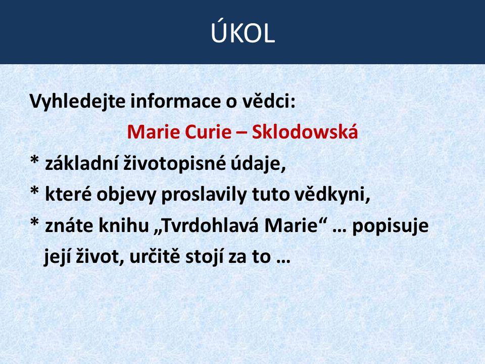 """Vyhledejte informace o vědci: Marie Curie – Sklodowská * základní životopisné údaje, * které objevy proslavily tuto vědkyni, * znáte knihu """"Tvrdohlavá Marie … popisuje její život, určitě stojí za to … ÚKOL"""