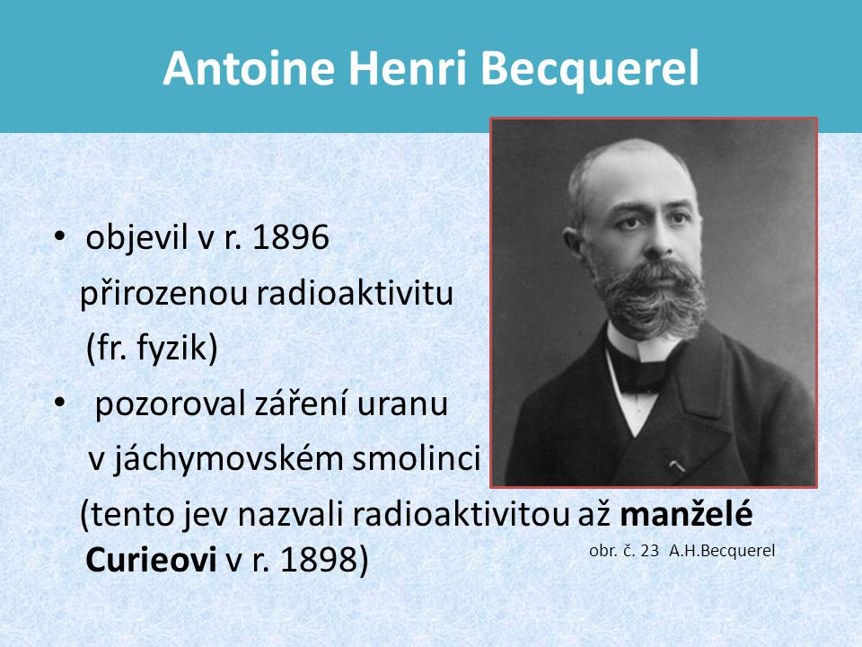 Antoine Henri Becquerel objevil v r.1896 přirozenou radioaktivitu (fr.