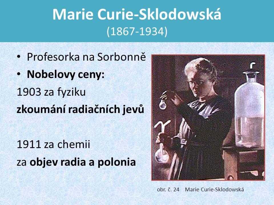 Marie Curie-Sklodowská (1867-1934) Profesorka na Sorbonně Nobelovy ceny: 1903 za fyziku zkoumání radiačních jevů 1911 za chemii za objev radia a polonia obr.