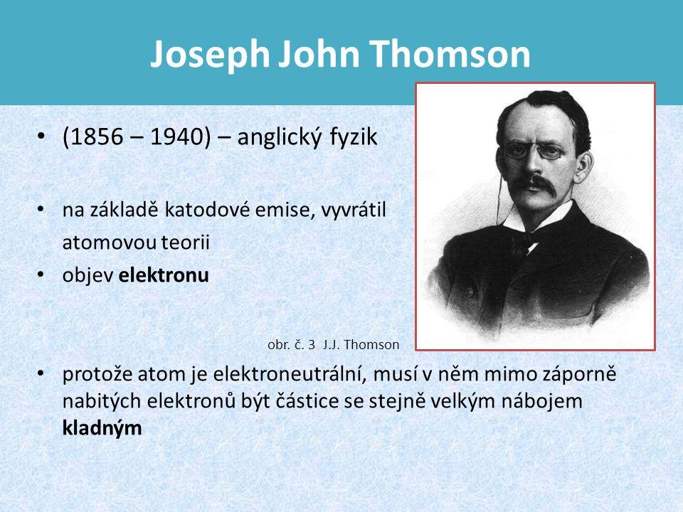 Joseph John Thomson (1856 – 1940) – anglický fyzik na základě katodové emise, vyvrátil atomovou teorii objev elektronu protože atom je elektroneutrální, musí v něm mimo záporně nabitých elektronů být částice se stejně velkým nábojem kladným obr.