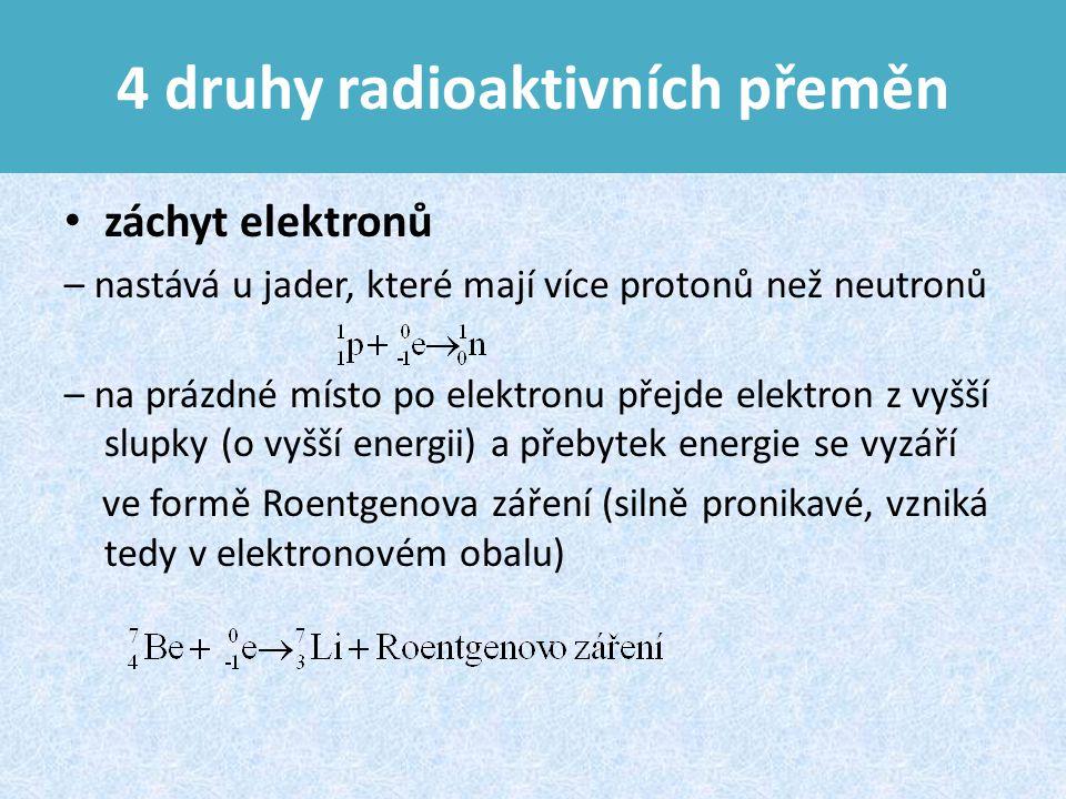 4 druhy radioaktivních přeměn záchyt elektronů – nastává u jader, které mají více protonů než neutronů – na prázdné místo po elektronu přejde elektron z vyšší slupky (o vyšší energii) a přebytek energie se vyzáří ve formě Roentgenova záření (silně pronikavé, vzniká tedy v elektronovém obalu)