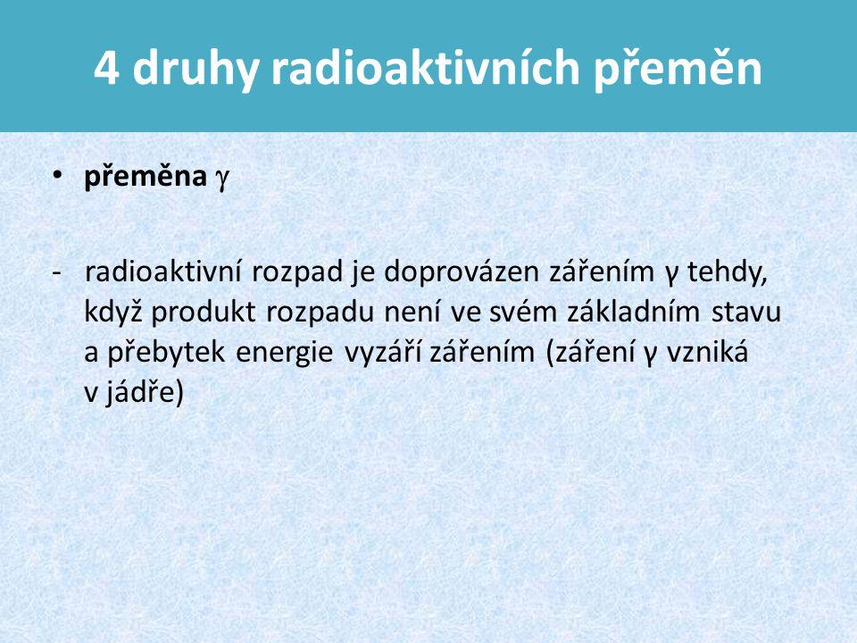 4 druhy radioaktivních přeměn přeměna  - radioaktivní rozpad je doprovázen zářením γ tehdy, když produkt rozpadu není ve svém základním stavu a přebytek energie vyzáří zářením (záření γ vzniká v jádře)