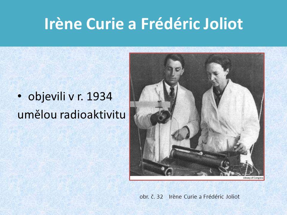 Irène Curie a Frédéric Joliot objevili v r.1934 umělou radioaktivitu obr.