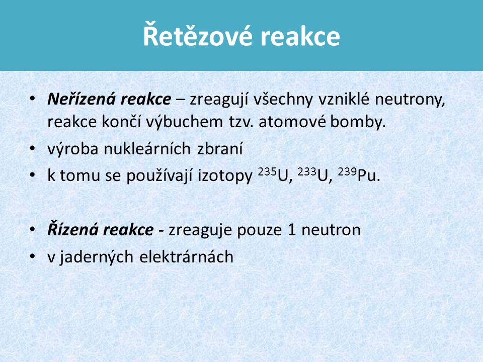 Řetězové reakce Neřízená reakce – zreagují všechny vzniklé neutrony, reakce končí výbuchem tzv.