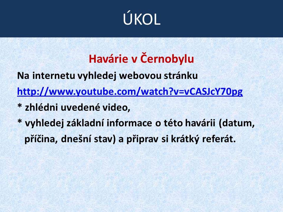 Havárie v Černobylu Na internetu vyhledej webovou stránku http://www.youtube.com/watch?v=vCASJcY70pg * zhlédni uvedené video, * vyhledej základní informace o této havárii (datum, příčina, dnešní stav) a připrav si krátký referát.