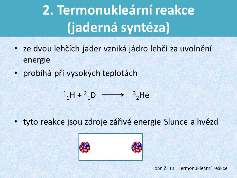 2. Termonukleární reakce (jaderná syntéza) ze dvou lehčích jader vzniká jádro lehčí za uvolnění energie probíhá při vysokých teplotách 1 1 H + 2 1 D 3