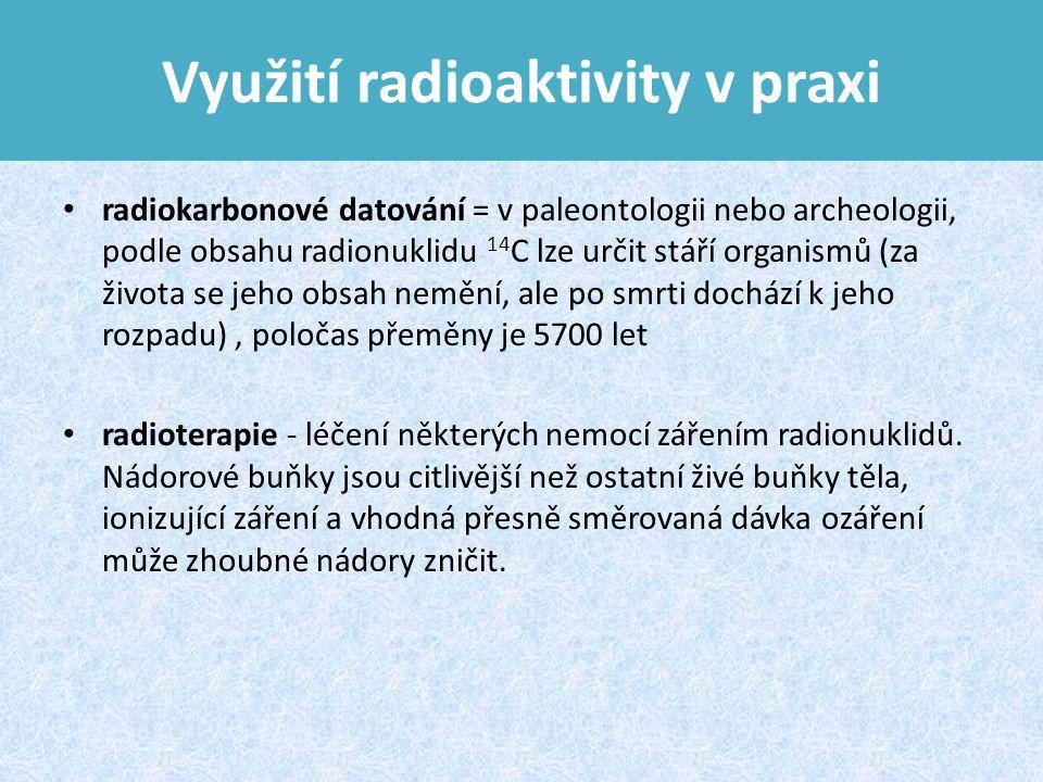 Využití radioaktivity v praxi radiokarbonové datování = v paleontologii nebo archeologii, podle obsahu radionuklidu 14 C lze určit stáří organismů (za života se jeho obsah nemění, ale po smrti dochází k jeho rozpadu), poločas přeměny je 5700 let radioterapie - léčení některých nemocí zářením radionuklidů.