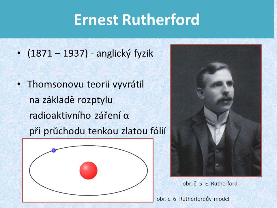Ernest Rutherford (1871 – 1937) - anglický fyzik Thomsonovu teorii vyvrátil na základě rozptylu radioaktivního záření α při průchodu tenkou zlatou fólií obr.