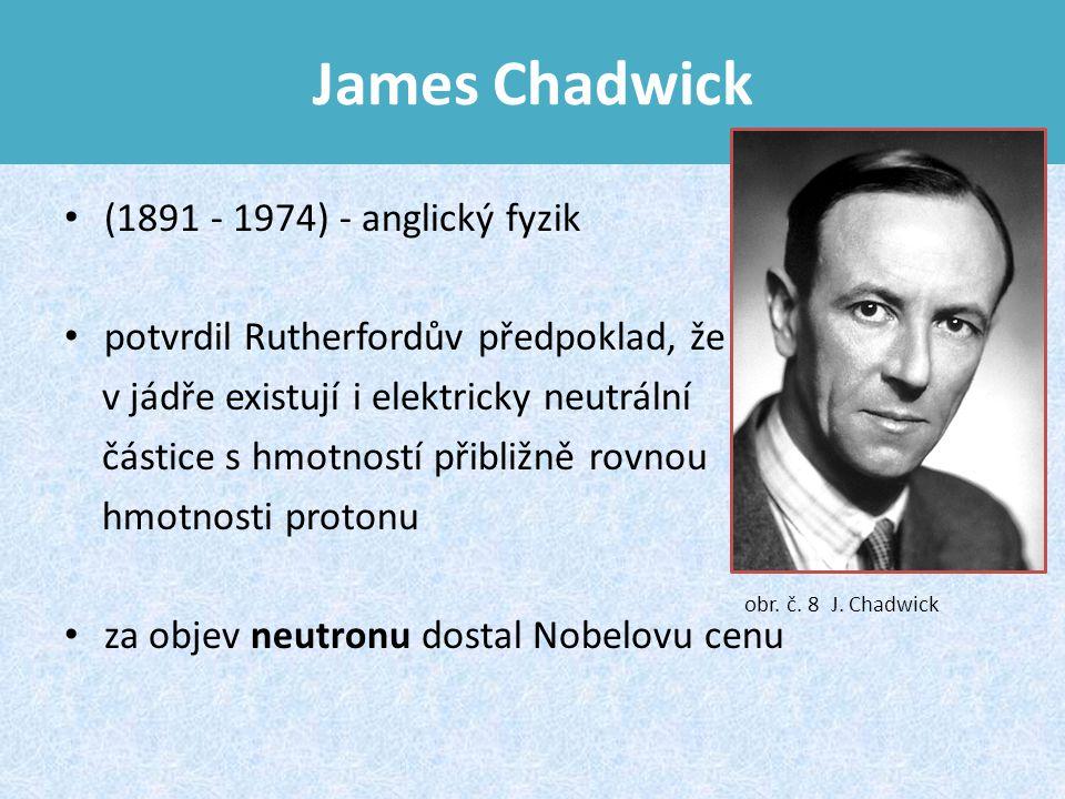 James Chadwick (1891 - 1974) - anglický fyzik potvrdil Rutherfordův předpoklad, že v jádře existují i elektricky neutrální částice s hmotností přibližně rovnou hmotnosti protonu za objev neutronu dostal Nobelovu cenu obr.