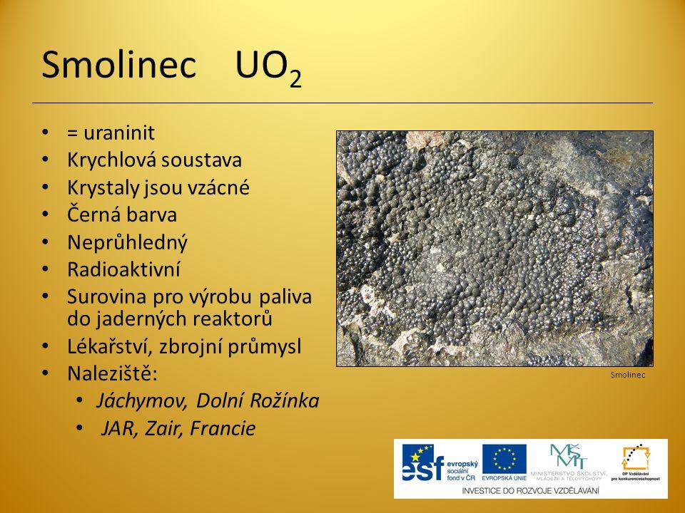 Smolinec UO 2 = uraninit Krychlová soustava Krystaly jsou vzácné Černá barva Neprůhledný Radioaktivní Surovina pro výrobu paliva do jaderných reaktorů