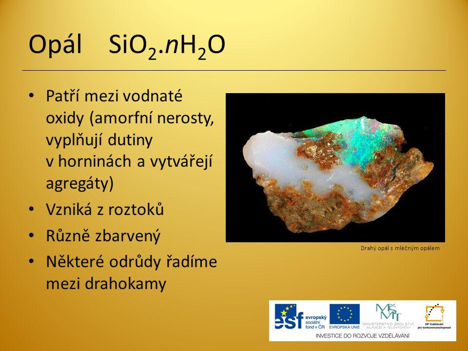 Opál SiO 2.nH 2 O Patří mezi vodnaté oxidy (amorfní nerosty, vyplňují dutiny v horninách a vytvářejí agregáty) Vzniká z roztoků Různě zbarvený Některé