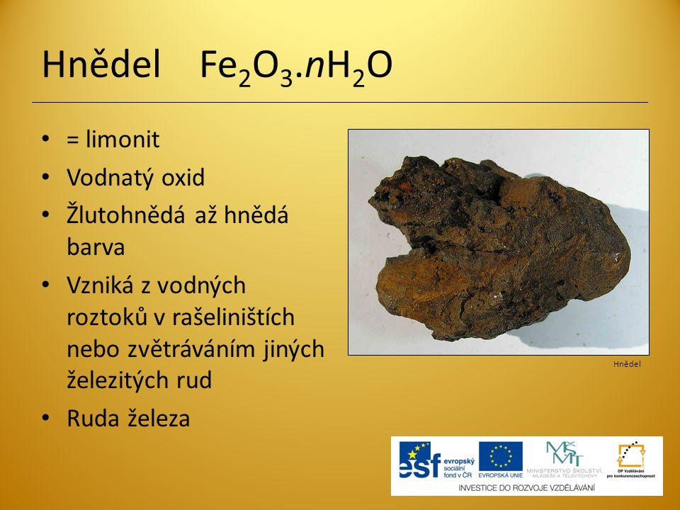 Hnědel Fe 2 O 3.nH 2 O = limonit Vodnatý oxid Žlutohnědá až hnědá barva Vzniká z vodných roztoků v rašeliništích nebo zvětráváním jiných železitých ru